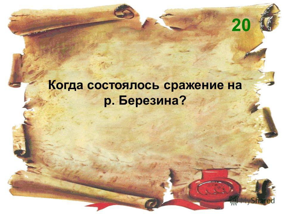 Когда состоялось сражение на р. Березина? 20