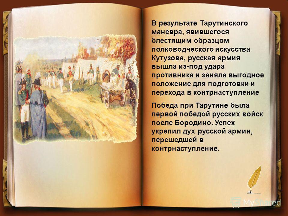 В результате Тарутинского маневра, явившегося блестящим образцом полководческого искусства Кутузова, русская армия вышла из-под удара противника и заняла выгодное положение для подготовки и перехода в контрнаступление Победа при Тарутине была первой