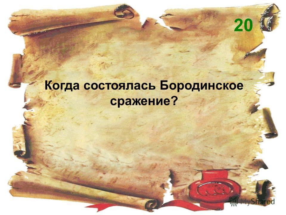 Когда состоялась Бородинское сражение? 20