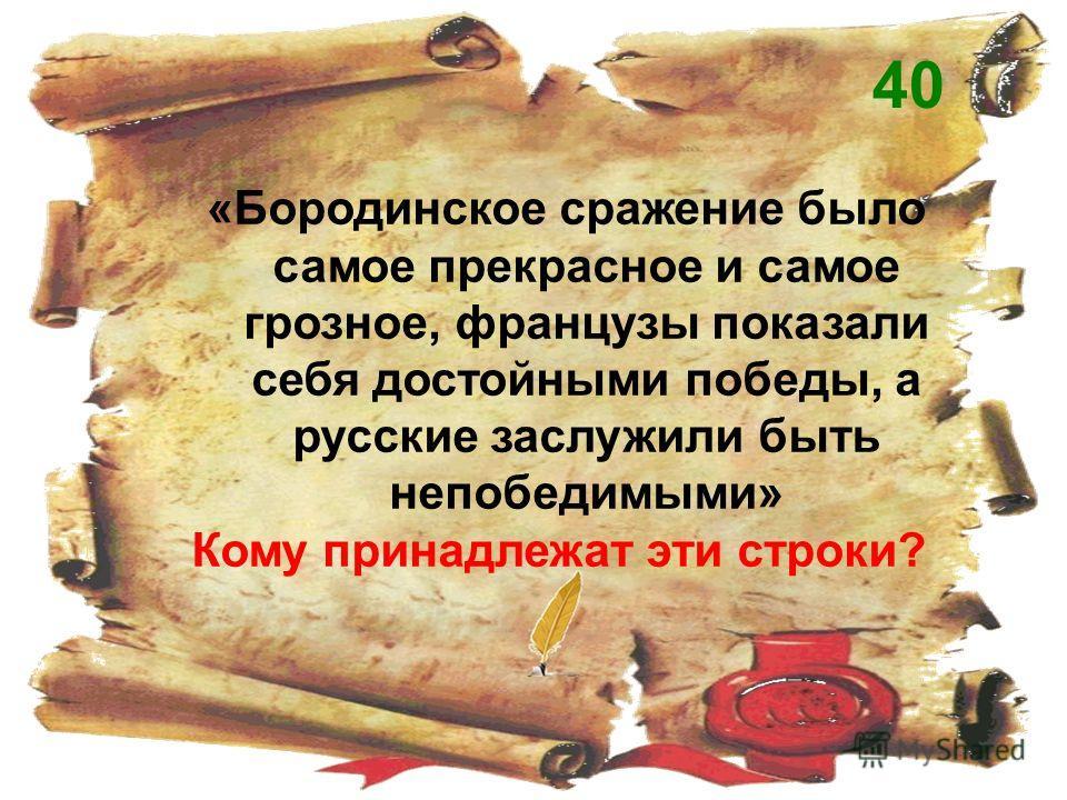 «Бородинское сражение было самое прекрасное и самое грозное, французы показали себя достойными победы, a русские заслужили быть непобедимыми» Кому принадлежат эти строки? 40