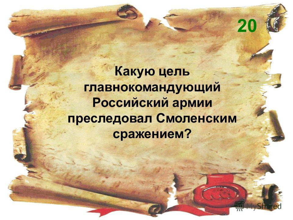 Какую цель главнокомандующий Российский армии преследовал Смоленским сражением? 20