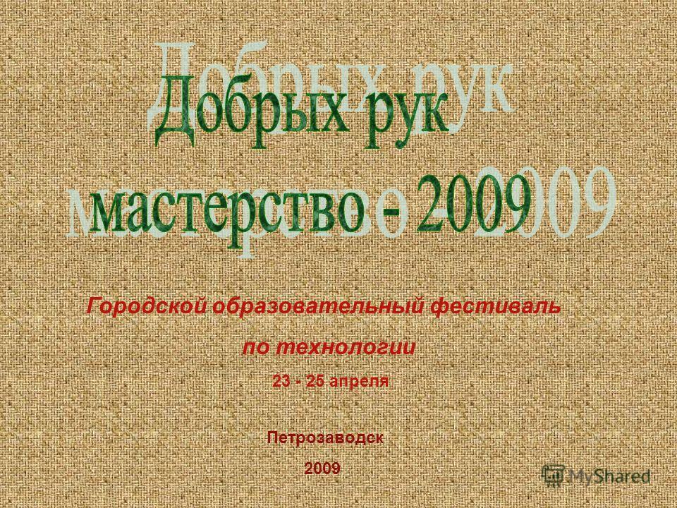 Городской образовательный фестиваль по технологии Петрозаводск 2009 23 - 25 апреля