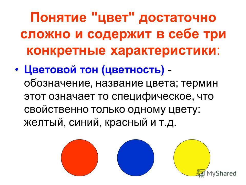 Понятие цвет достаточно сложно и содержит в себе три конкретные характеристики: Цветовой тон (цветность) - обозначение, название цвета; термин этот означает то специфическое, что свойственно только одному цвету: желтый, синий, красный и т.д.