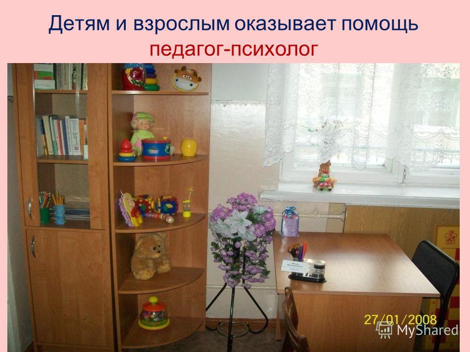 Детям и взрослым оказывает помощь педагог-психолог