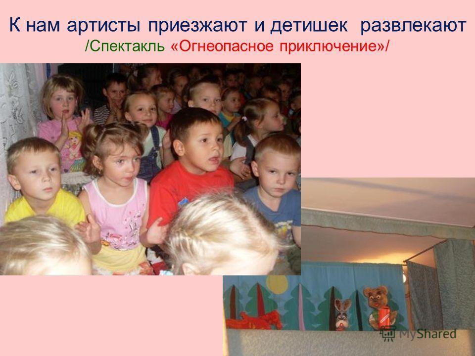 К нам артисты приезжают и детишек развлекают /Спектакль «Огнеопасное приключение»/