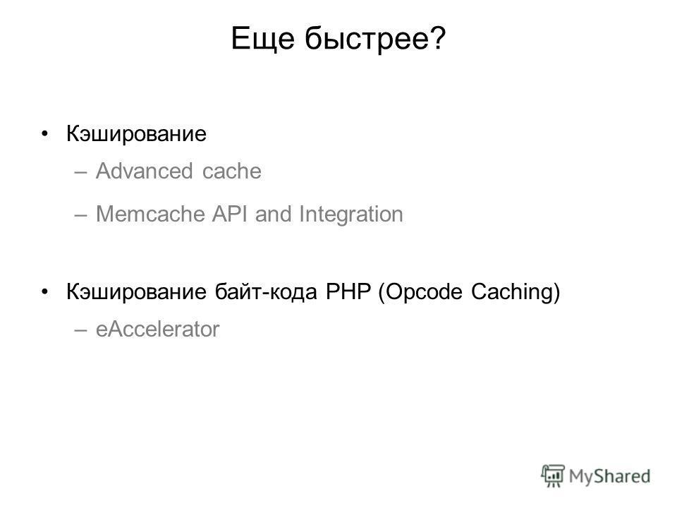 Еще быстрее? Кэширование –Advanced cache –Memcache API and Integration Кэширование байт-кода PHP (Opcode Caching) –eAccelerator
