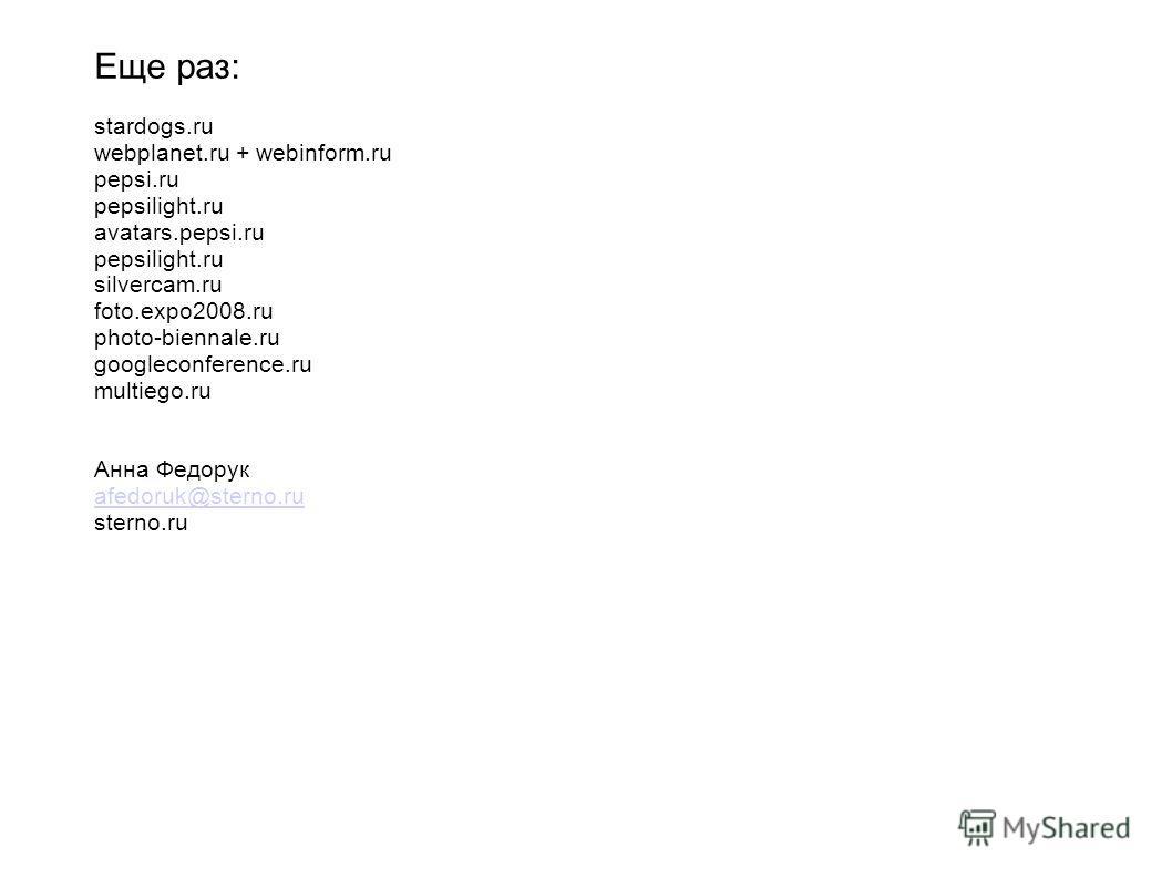 Еще раз: stardogs.ru webplanet.ru + webinform.ru pepsi.ru pepsilight.ru avatars.pepsi.ru pepsilight.ru silvercam.ru foto.expo2008.ru photo-biennale.ru googleconference.ru multiego.ru Анна Федорук afedoruk@sterno.ru sterno.ru