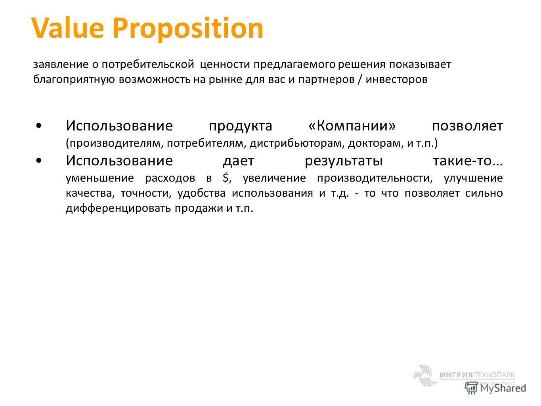 Value Proposition заявление о потребительской ценности предлагаемого решения показывает благоприятную возможность на рынке для вас и партнеров / инвесторов Использование продукта «Компании» позволяет (производителям, потребителям, дистрибьюторам, док