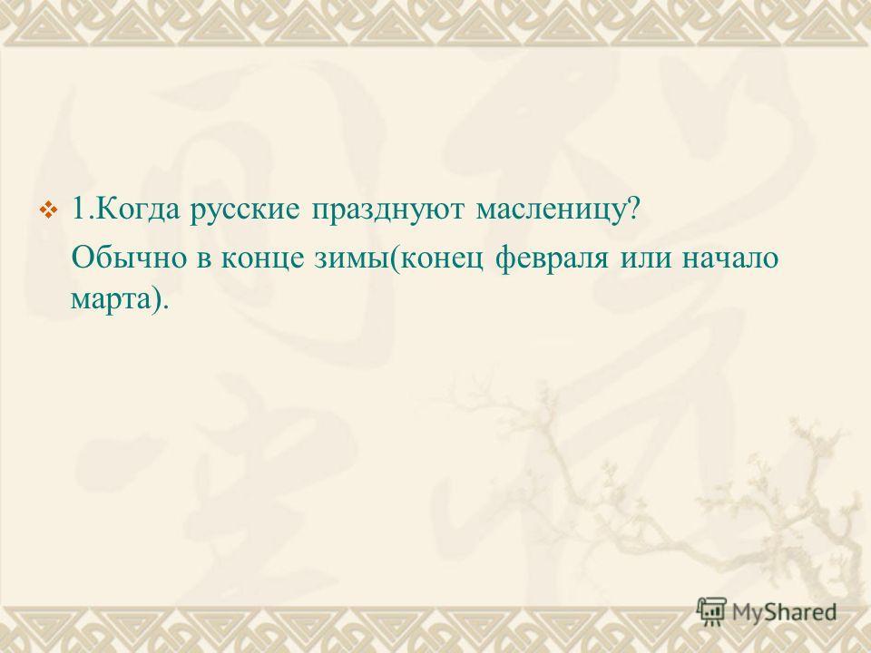 1.Когда русские празднуют масленицу? Обычно в конце зимы(конец февраля или начало марта).