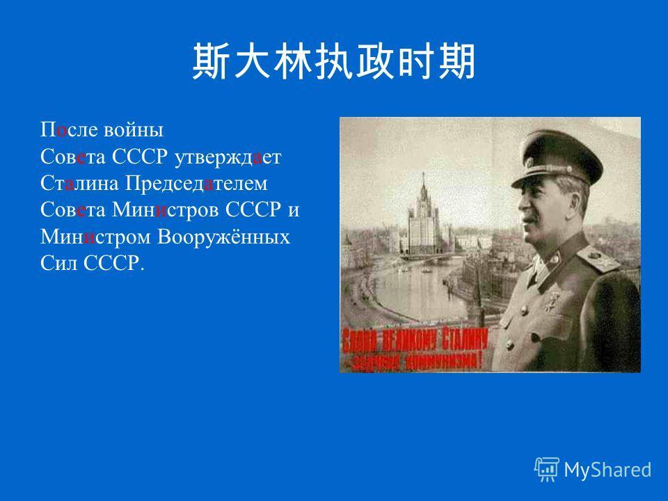 После войны Совета СССР утверждает Сталина Председателем Совета Министров СССР и Министром Вооружённых Сил СССР.
