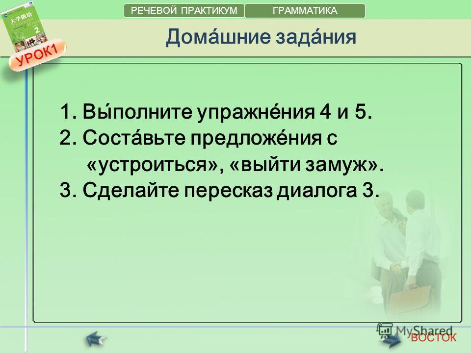 Дома́шние зада́ния 1. Вы́полните упражне́ния 4 и 5. 2. Соста́вьте предложе́ния с «устроиться», «выйти замуж». 3. Сделайте пересказ диалога 3. УРОК1УРОК1 РЕЧЕВОЙ ПРАКТИКУМ ГРАММАТИКА
