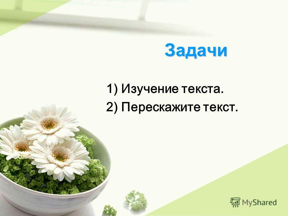 Задачи Задачи 1) Изучение текста. 2) Перескажите текст.