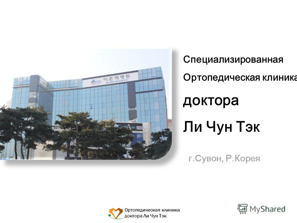 Ортопедическая клиника доктора Ли Чун Тэк Специализированная Ортопедическая клиника доктора Ли Чун Тэк г.Сувон, Р.Корея