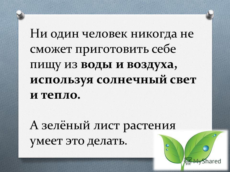 Ни один человек никогда не сможет приготовить себе пищу из воды и воздуха, используя солнечный свет и тепло. А зелёный лист растения умеет это делать.