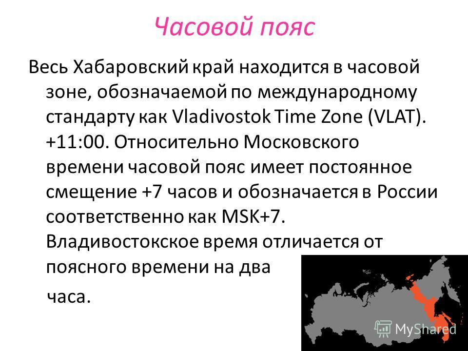 Часовой пояс Весь Хабаровский край находится в часовой зоне, обозначаемой по международному стандарту как Vladivostok Time Zone (VLAT). +11:00. Относительно Московского времени часовой пояс имеет постоянное смещение +7 часов и обозначается в России с