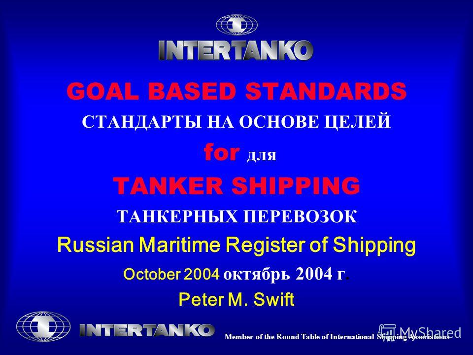 Member of the Round Table of International Shipping Associations GOAL BASED STANDARDS СТАНДАРТЫ НА ОСНОВЕ ЦЕЛЕЙ for для TANKER SHIPPING ТАНКЕРНЫХ ПЕРЕВОЗОК Russian Maritime Register of Shipping October 2004 октябрь 2004 г. Peter M. Swift