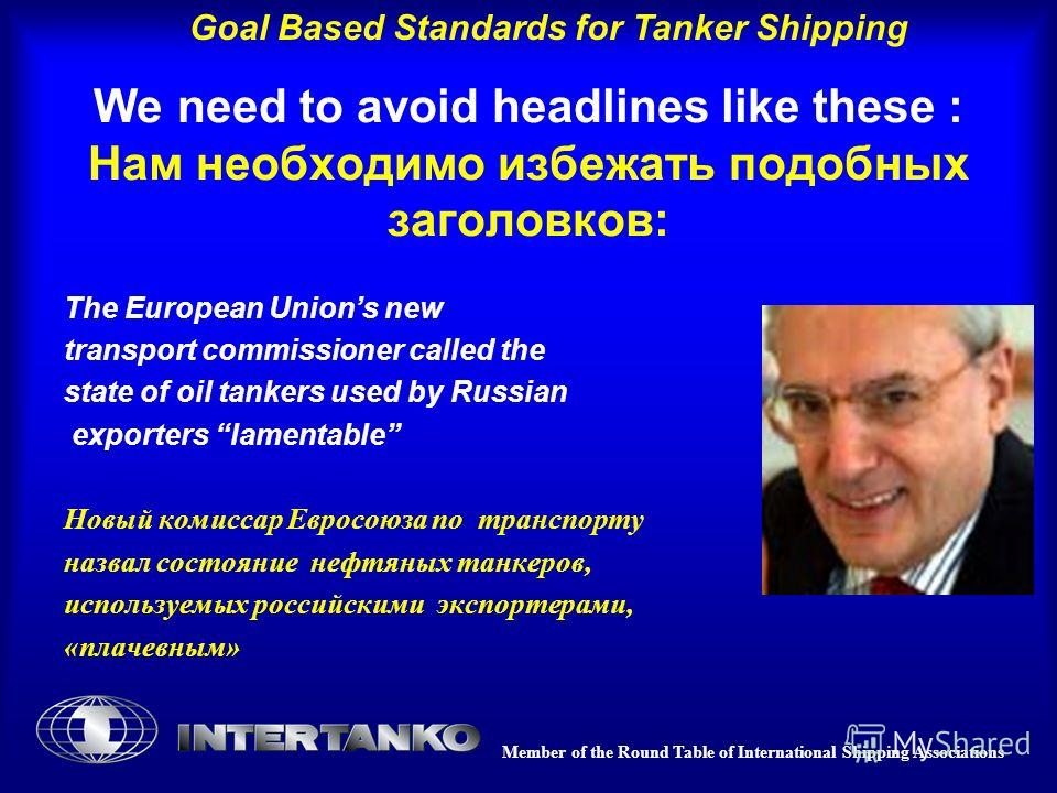 Member of the Round Table of International Shipping Associations Goal Based Standards for Tanker Shipping We need to avoid headlines like these : Нам необходимо избежать подобных заголовков: The European Unions new transport commissioner called the s
