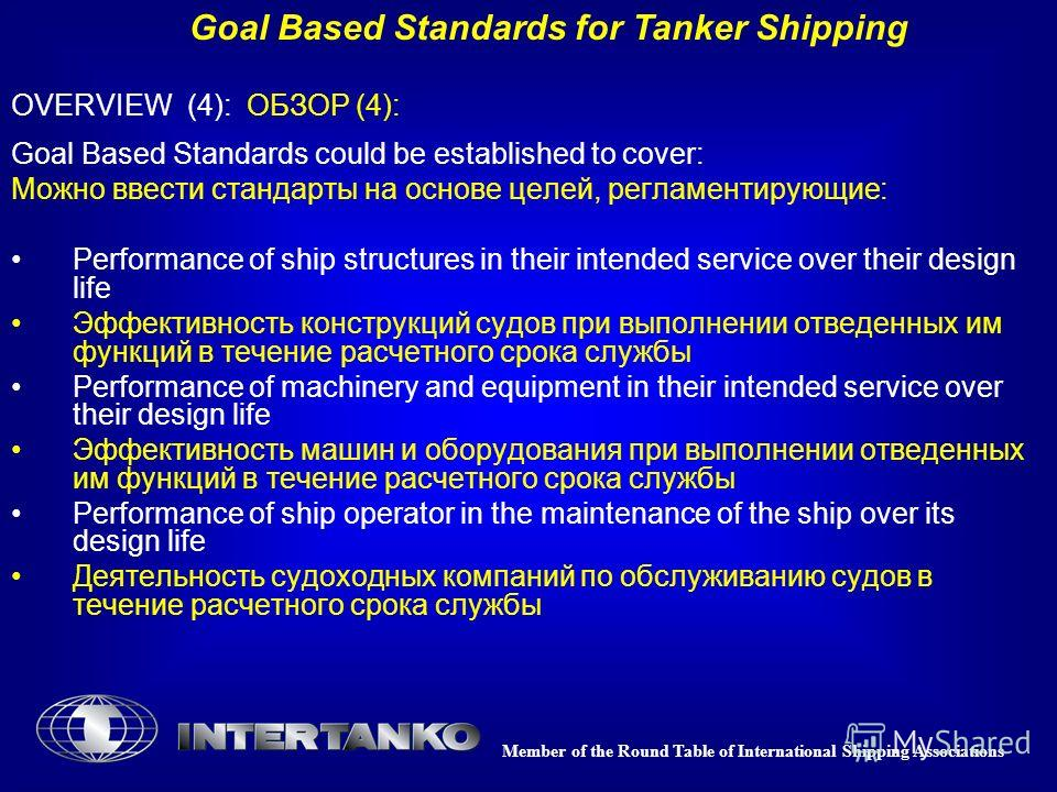 Member of the Round Table of International Shipping Associations Goal Based Standards for Tanker Shipping OVERVIEW (4): ОБЗОР (4): Goal Based Standards could be established to cover: Можно ввести стандарты на основе целей, регламентирующие: Performan