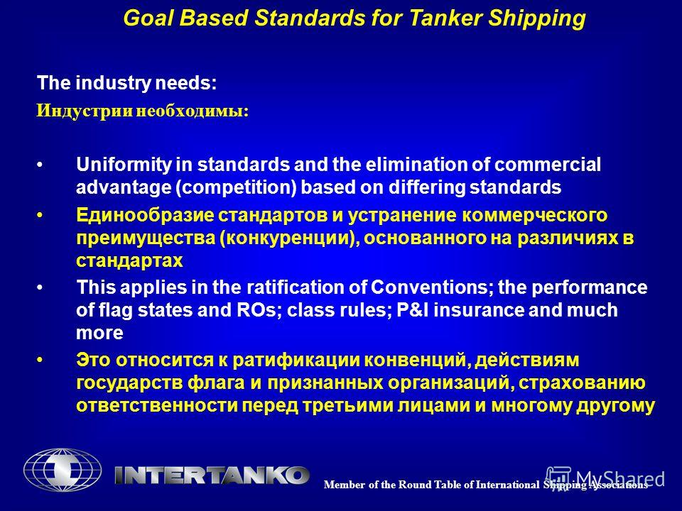 Member of the Round Table of International Shipping Associations Goal Based Standards for Tanker Shipping The industry needs: Индустрии необходимы: Uniformity in standards and the elimination of commercial advantage (competition) based on differing s