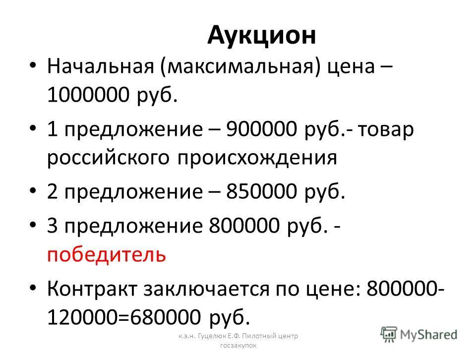 Аукцион Начальная (максимальная) цена – 1000000 руб. 1 предложение – 900000 руб.- товар российского происхождения 2 предложение – 850000 руб. 3 предложение 800000 руб. - победитель Контракт заключается по цене: 800000- 120000=680000 руб. к.э.н. Гуцел