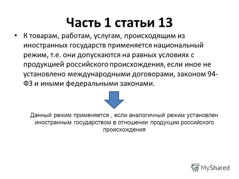 Часть 1 статьи 13 К товарам, работам, услугам, происходящим из иностранных государств применяется национальный режим, т.е. они допускаются на равных условиях с продукцией российского происхождения, если иное не установлено международными договорами,