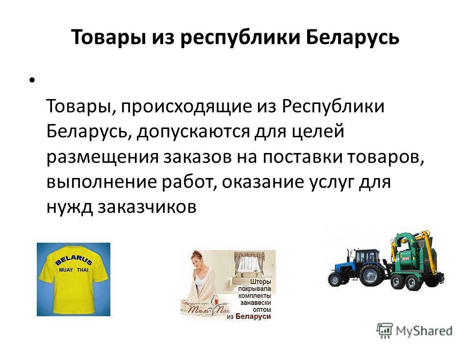 Товары из республики Беларусь Товары, происходящие из Республики Беларусь, допускаются для целей размещения заказов на поставки товаров, выполнение работ, оказание услуг для нужд заказчиков