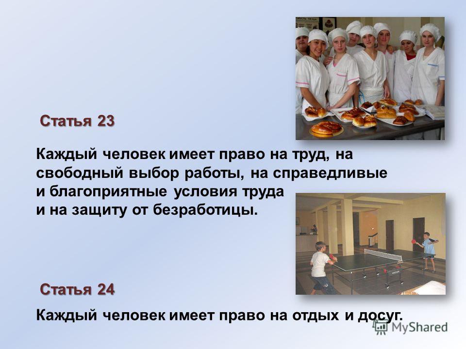 Каждый человек имеет право на труд, на свободный выбор работы, на справедливые и благоприятные условия труда и на защиту от безработицы. Статья 23 Статья 24 Каждый человек имеет право на отдых и досуг.