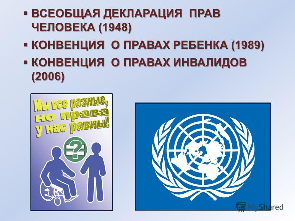 ВСЕОБЩАЯ ДЕКЛАРАЦИЯ ПРАВ ЧЕЛОВЕКА (1948) ВСЕОБЩАЯ ДЕКЛАРАЦИЯ ПРАВ ЧЕЛОВЕКА (1948) КОНВЕНЦИЯ О ПРАВАХ РЕБЕНКА (1989) КОНВЕНЦИЯ О ПРАВАХ РЕБЕНКА (1989) КОНВЕНЦИЯ О ПРАВАХ ИНВАЛИДОВ (2006) КОНВЕНЦИЯ О ПРАВАХ ИНВАЛИДОВ (2006)