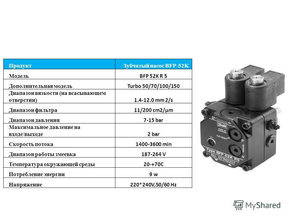ПродуктЗубчатый насос BFP-52K Модель BFP 52K R 5 Дополнительная модель Turbo 50/70/100/150 Диапазон вязкости (на всасывающем отверстии) 1.4-12.0 mm 2/s Диапазон фильтра 11/200 cm2/µm Диапазон давления 7-15 bar Максимальное давление на входе/выходе 2
