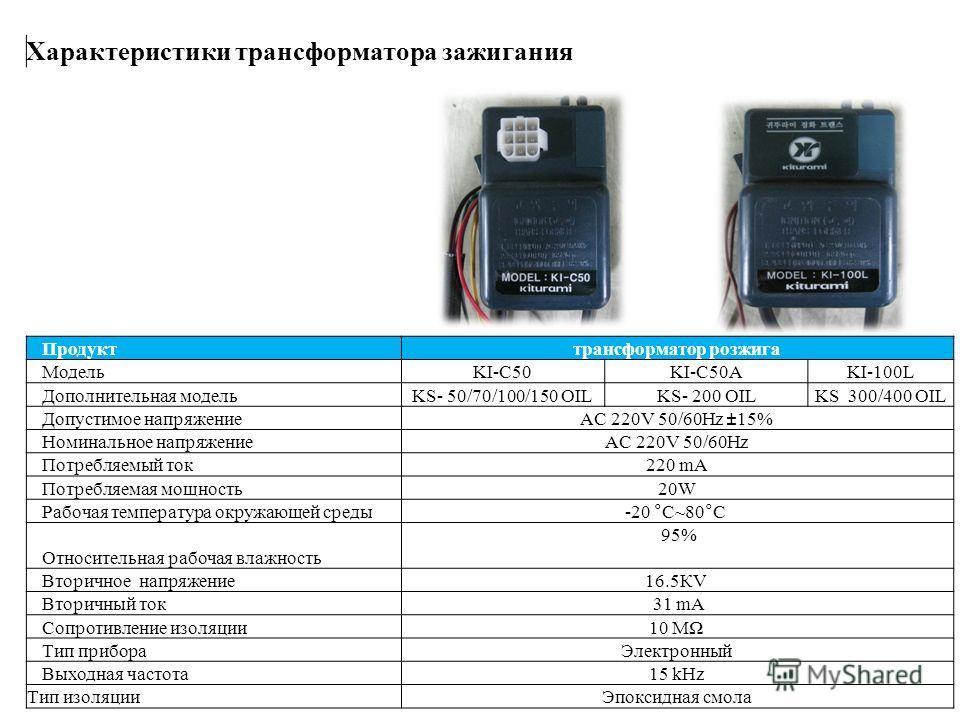Продукттрансформатор розжига МодельKI-C50KI-C50AKI-100L Дополнительная модельKS- 50/70/100/150 OILKS- 200 OILKS 300/400 OIL Допустимое напряжениеAC 220V 50/60Hz ±15% Номинальное напряжениеAC 220V 50/60Hz Потребляемый ток220 mA Потребляемая мощность20