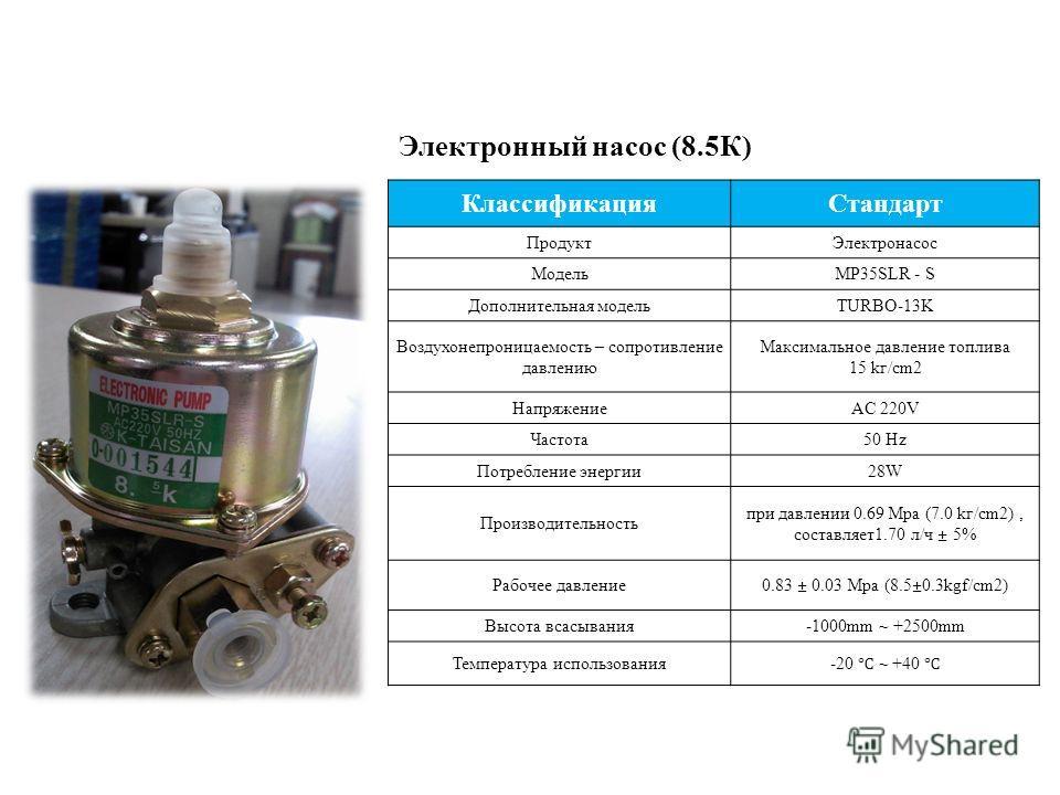 Электронный насос (8.5К) КлассификацияСтандарт ПродуктЭлектронасос МодельMP35SLR - S Дополнительная модельTURBO-13K Воздухонепроницаемость – сопротивление давлению Максимальное давление топлива 15 kг/cm2 НапряжениеAC 220V Частота50 Hz Потребление эне