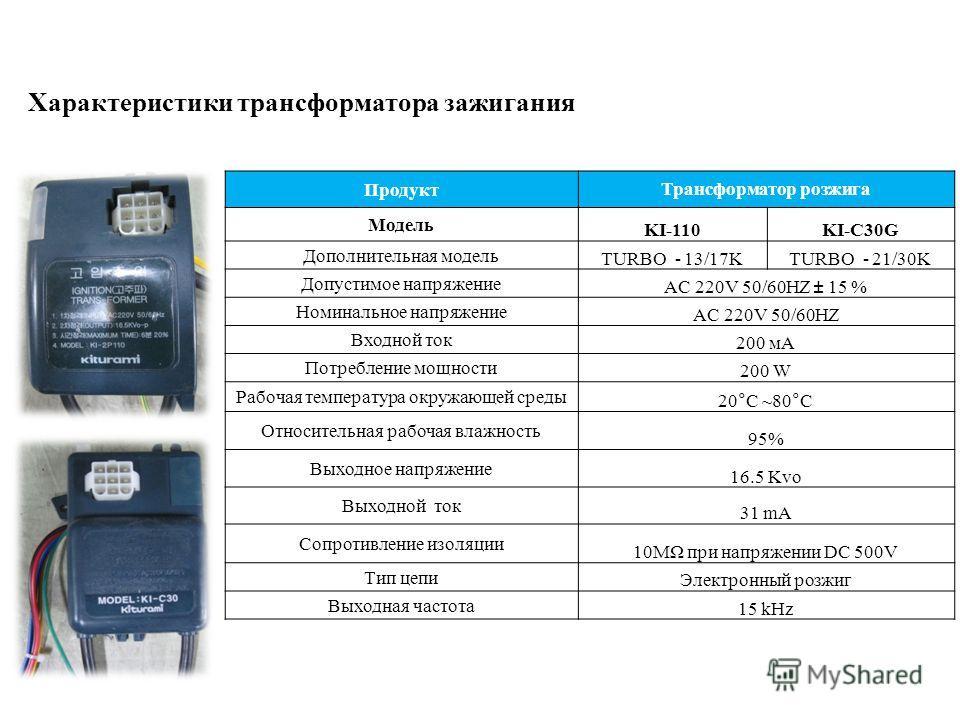 ПродуктТрансформатор розжига Модель KI-110KI-C30G Дополнительная модель TURBO - 13/17KTURBO - 21/30K Допустимое напряжение AC 220V 50/60HZ ± 15 % Номинальное напряжение AC 220V 50/60HZ Входной ток 200 мА Потребление мощности 200 W Рабочая температура
