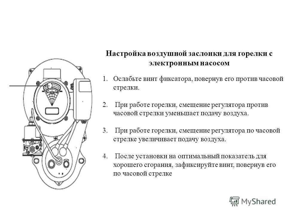 Настройка воздушной заслонки для горелки с электронным насосом 1.Ослабьте винт фиксатора, повернув его против часовой стрелки. 2. При работе горелки, смещение регулятора против часовой стрелки уменьшает подачу воздуха. 3. При работе горелки, смещение