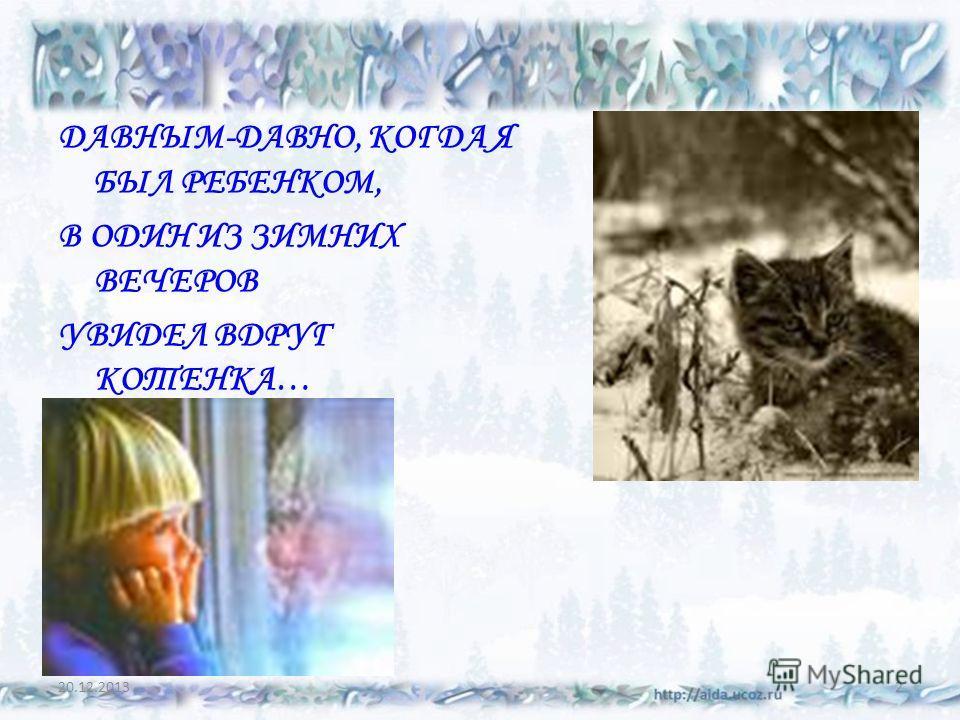 20.12.20132 ДАВНЫМ-ДАВНО, КОГДА Я БЫЛ РЕБЕНКОМ, В ОДИН ИЗ ЗИМНИХ ВЕЧЕРОВ УВИДЕЛ ВДРУГ КОТЕНКА…