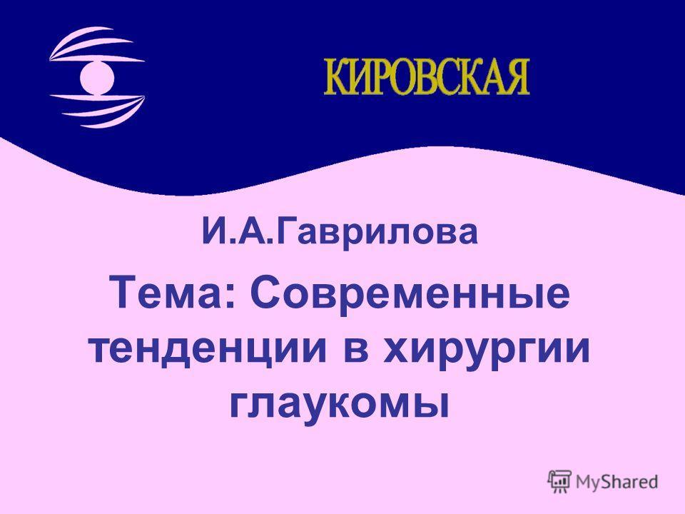 И.А.Гаврилова Тема: Современные тенденции в хирургии глаукомы