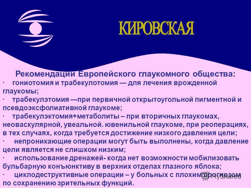 Рекомендации Европейского глаукомного общества: · гониотомия и трабекулотомия для лечения врожденной глаукомы; · трабекулэтомия при первичной открытоугольной пигментной и псевдоэксфолиативной глаукоме; · трабекулэктомия+метаболиты – при вторичных гла