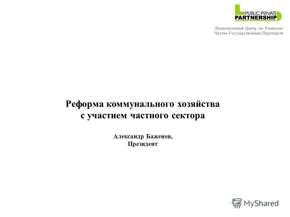 Реформа коммунального хозяйства с участием частного сектора Александр Баженов, Президент Национальный Центр по Развитию Частно-Государственных Партнерств