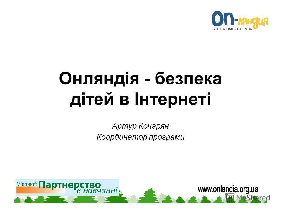 Онляндія - безпека дітей в Інтернеті Артур Кочарян Координатор програми