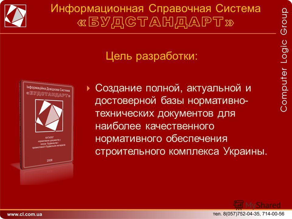 Создание полной, актуальной и достоверной базы нормативно- технических документов для наиболее качественного нормативного обеспечения строительного комплекса Украины. Цель разработки: Информационная Справочная Система