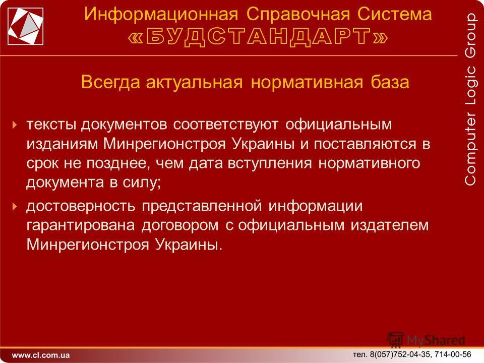 тексты документов соответствуют официальным изданиям Минрегионстроя Украины и поставляются в срок не позднее, чем дата вступления нормативного документа в силу; достоверность представленной информации гарантирована договором с официальным издателем М