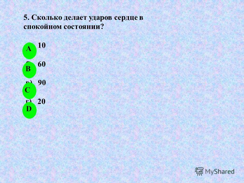 5. Сколько делает ударов сердце в спокойном состоянии? а) 10 б) 60 в) 90 г) 20 А B C D
