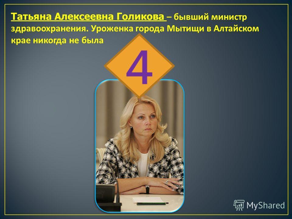Татьяна Алексеевна Голикова – бывший министр здравоохранения. Уроженка города Мытищи в Алтайском крае никогда не была