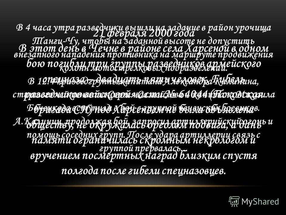 21 февраля 2000 года В этот день в Чечне в районе села Харсеной в одном бою погибли три группы разведчиков армейского спецназа – двадцать пять человек. Гибель разведчиков войсковой части 64044 (Псковская бригада СН) под Харсеноем не была объявлена об