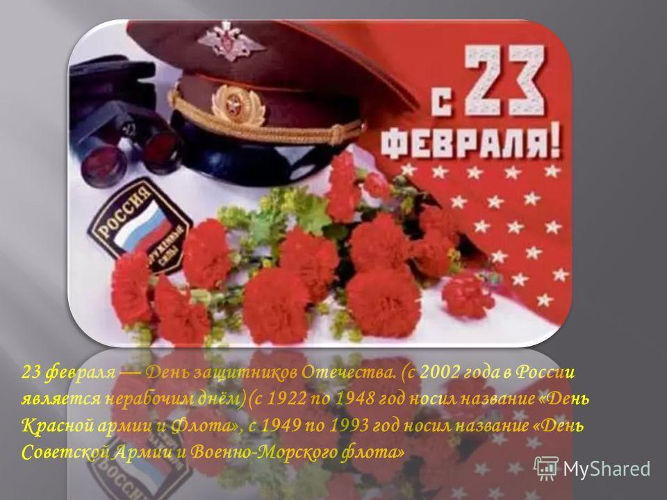 23 февраля День защитников Отечества. (с 2002 года в России является нерабочим днём) (с 1922 по 1948 год носил название «День Красной армии и Флота», с 1949 по 1993 год носил название «День Советской Армии и Военно-Морского флота»