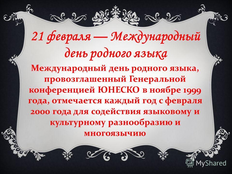 21 февраля Международный день родного языка Международный день родного языка, провозглашенный Генеральной конференцией ЮНЕСКО в ноябре 1999 года, отмечается каждый год с февраля 2000 года для содействия языковому и культурному разнообразию и многоязы