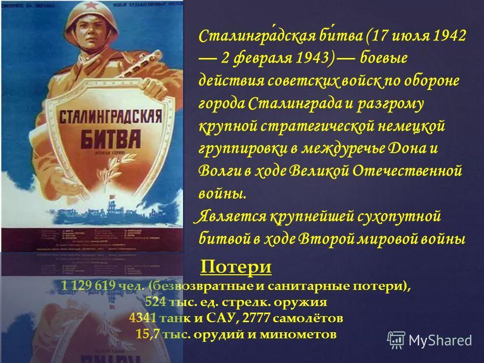 Сталинградская битва (17 июля 1942 2 февраля 1943) боевые действия советских войск по обороне города Сталинграда и разгрому крупной стратегической немецкой группировки в междуречье Дона и Волги в ходе Великой Отечественной войны. Является крупнейшей