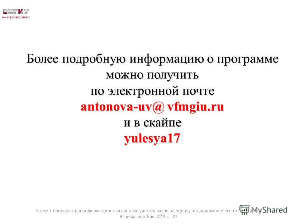 Более подробную информацию о программе можно получить по электронной почте antonova-uv@ vfmgiu.ru и в скайпе yulesya17 Автоматизированная информационная система учета заказов на оценку недвижимости агентства оценки Вязьма, октябрь 2013 г. ©