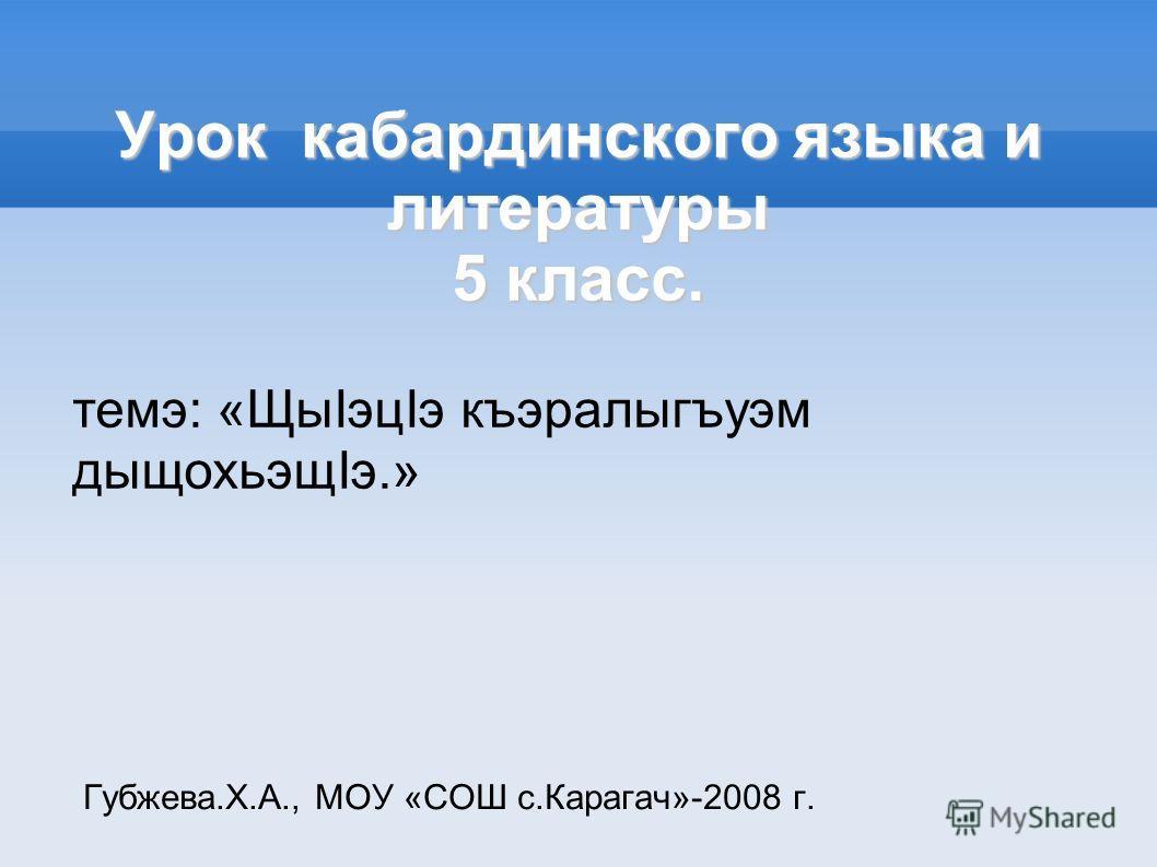 Урок кабардинского языка и литературы 5 класс. Губжева.Х.А., МОУ «СОШ с.Карагач»-2008 г. темэ: «ЩыIэцIэ къэралыгъуэм дыщохьэщIэ.»