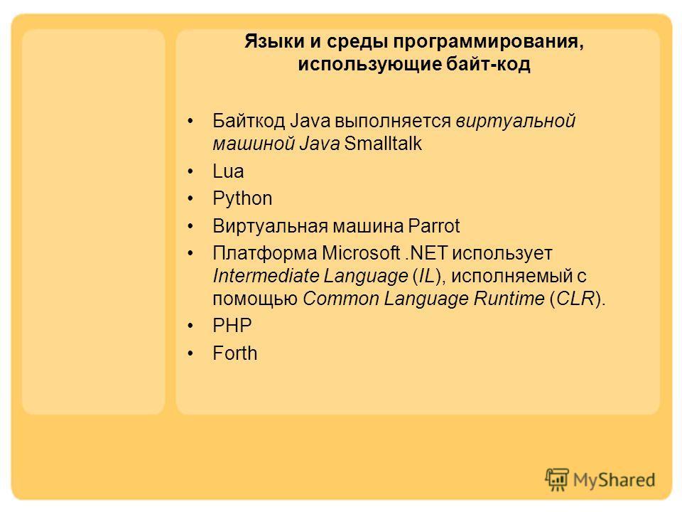 Языки и среды программирования, использующие байт-код Байткод Java выполняется виртуальной машиной Java Smalltalk Lua Python Виртуальная машина Parrot Платформа Microsoft.NET использует Intermediate Language (IL), исполняемый с помощью Common Languag