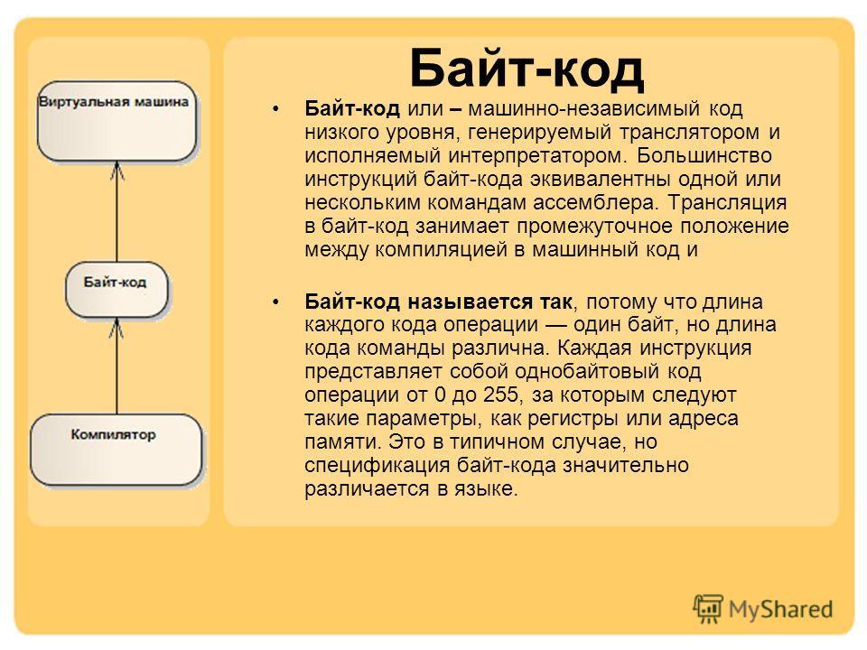 Байт-код или – машинно-независимый код низкого уровня, генерируемый транслятором и исполняемый интерпретатором. Большинство инструкций байт-кода эквивалентны одной или нескольким командам ассемблера. Трансляция в байт-код занимает промежуточное полож